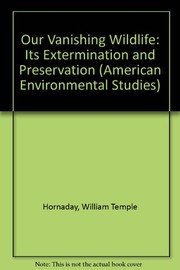 Cover of: Our vanishing wildlife: its extermination and preservation. | William Temple Hornaday