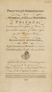 Cover of: Dissertation on mineral, animal, and vegetable, poisons; containing a description of poisons in general, their manner of action, effects on the human body, and respective antidotes; with experiments and remarks on noxious exhalations from earth, air and water | Prestwich, John called Sir John
