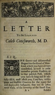 Cover of: A letter to the learned Caleb Cotesworth ... Containing, a comparison between the mortality of the natural small pox, and that given by inoculation ... To which is subjoined, an account of the success of inoculation in New England; as likewise an extract from several letters concerning a like method of communicating the small pox, that has been used time out of mind in South Wales