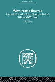 Cover of: Why Ireland Starved: A Quantitative and Analytical History of the Irish Economy, 1800-1850 (Economic History)