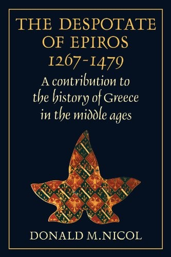 The Despotate of Epiros 1267-1479: A Contribution to the History of Greece in the Middle Ages by Donald Nicol