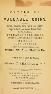 Cover of: Catalogue of valuable coins, including English, Scottish, Greek, silver and copper, Imperial Greek, Jewish and Roman coins, ... valuable gold coins, Scotch and English tokens, medals, [a] coin cabinet, ... works on numismatics, etc. ... | Chapman & Son, T.