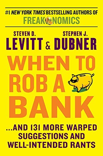 When to Rob a Bank: ...And 131 More Warped Suggestions and Well-Intended Rants by Steven D. Levitt, Stephen J. Dubner