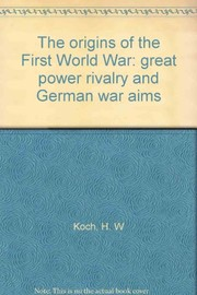 Cover of: The origins of the First World War: great power rivalry and German war aims. | H. W. Koch