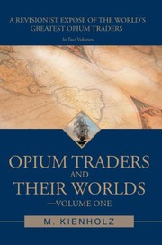 Cover of: Opium Traders and Their Worlds-Volume One: A Revisionist Exposé of the World's Greatest Opium Traders