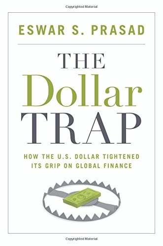 The Dollar Trap: How the U.S. Dollar Tightened Its Grip on Global Finance by Eswar S. Prasad