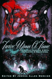Cover of: Twice Upon A Time: Fairytale, Folklore, & Myth. Reimagined & Remastered.