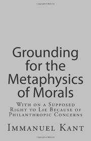 Cover of: Grounding for the Metaphysics of Morals: With on a Supposed Right to Lie Because of Philanthropic Concerns | Immanuel Kant
