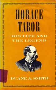 Cover of: Horace Tabor: his life and the legend | Duane A. Smith