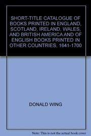Cover of: Short-title catalogue of books printed in England, Scotland, Ireland, Wales and British America | Donald Goddard Wing