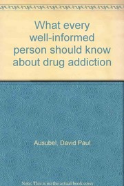Cover of: What every well-informed person should know about drug addiction | David Paul Ausubel