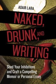 Cover of: Naked, Drunk, and Writing: Shed Your Inhibitions and Craft a Compelling Memoir or Personal Essay