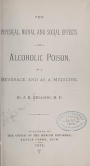 Cover of: The physical, moral and social effects of alcoholic poison as a beverage and as a medicine