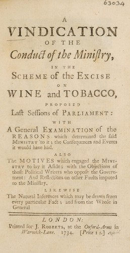 A vindication of the conduct of the Ministry, in the scheme of the excise on wine and tobacco, proposed last sessions of Parliament. With a general examination of the reasons which determined the said ministry to it; the consequences and events it would have had by Great Britain. Parliament