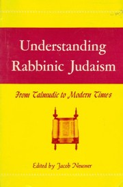 Cover of: Understanding rabbinic Judaism, from Talmudic to modern times