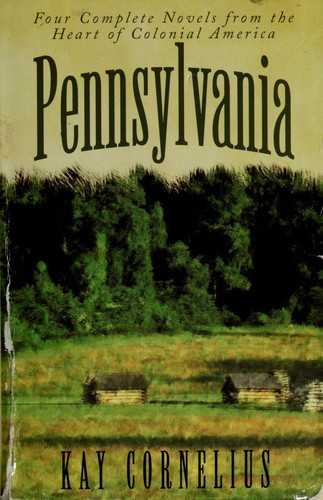 Pennsylvania: Four Complete Novels from the Heart of Colonial America by Kay Cornelius