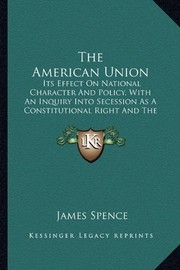 Cover of: The American Union: Its Effect On National Character And Policy, With An Inquiry Into Secession As A Constitutional Right And The Causes Of The Disruption (1862)