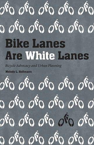 Bike Lanes Are White Lanes: Bicycle Advocacy and Urban Planning by Melody L Hoffmann