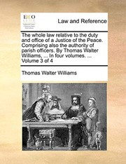 Cover of: The whole law relative to the duty and office of a Justice of the Peace. Comprising also the authority of parish officers. By Thomas Walter Williams, ... In four volumes. ...  Volume 3 of 4