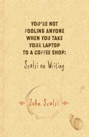 Cover of: You're Not Fooling Anyone When You Take Your Laptop to a Coffee Shop: Scalzi on Writing
