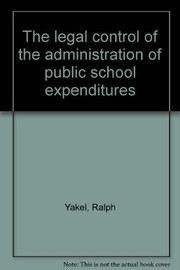 Cover of: The legal control of the administration of public school expenditures. | Ralph Yakel