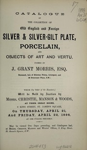 Cover of: Catalogue of the collection of old English and foreign silver and silver-gilt plate, porcelain, and objects of art and vertu, formed by J. Grant Morris, Esq. ... | Christie, Manson & Woods