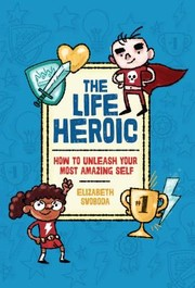 Cover of: The Life Heroic:  How To Unleash Your Most Amazing Self |