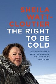 The right to be cold : one woman's story of protecting her culture, the Arctic and the whole planet