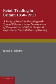 Cover of: Retail Trading in Britain 1850-1950 : A Study of Trends in Retailing with Special Reference to the Development of Co-operative, Multiple Shop and ... Social Research
