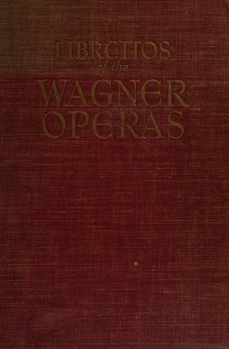 The authentic librettos of the Wagner operas ... complete with English and German parallel texts and music of the principal airs. by Richard Wagner