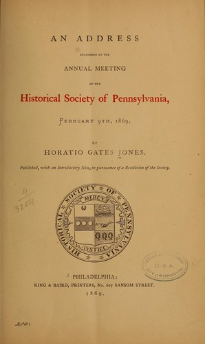 An address delivered at the annual meeting of the Historical society of Pennsylvania by Horatio Gates Jones