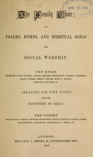The Family choir by the music selected from Handel, Haydn, Mozart ... arranged  for four voices and the pianoforte or organ ; the poetry from Watts, Wesley,    Newton ...
