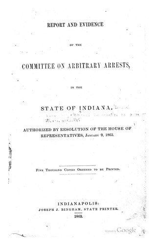 Report and Evidence of the Committee on Arbitrary Arrests, in the State of Indiana by Indiana General assembly. House . Committee on Arbitrary Arrests