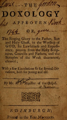 The doxology approven, or, the singing glory to the Father, Son and Holy Ghost, in the worship of God, its lawfulness and expediency, proven from the holy scriptures, councils and fathers, and the scruples of the weak thereanent, cleared ; with a few ejaculations fit for several occasions, both for young and old by Robert Edward
