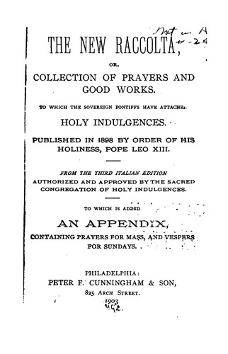 The New Raccolta: Or, Collection of Prayers and Good Works, to which the Sovereign Pontiffs Have ... by Catholic Church. Congregatio indulgentiarum et sacrarum reliquiarum.
