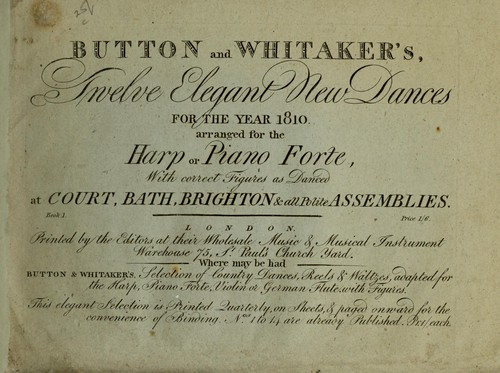 Button and Whitaker's twelve elegant new dances for the year 1810 by with correct figures as danced at Court, Bath, Brighton & all polite assemblies.  Book 1.