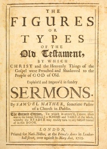The figures or types of the Old Testament, by which Christ and the heavenly things of the gospel were preached and shadowed to the people of God of old by Mather, Samuel