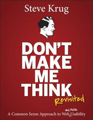 Don't Make Me Think, Revisited: A Common Sense Approach to Web Usability (3rd Ed