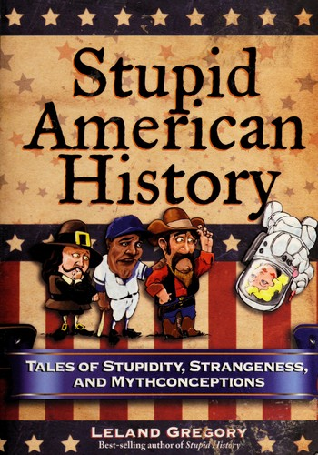 Stupid American History: Tales of Stupidity, Strangeness, and Mythconceptions (S