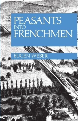 Image 0 of Peasants into Frenchmen: The Modernization of Rural France, 1870-1914