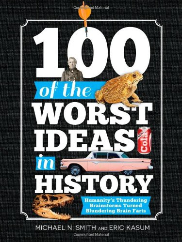 100 of the Worst Ideas in History: Humanity's Thundering Brainstorms Turned Blun