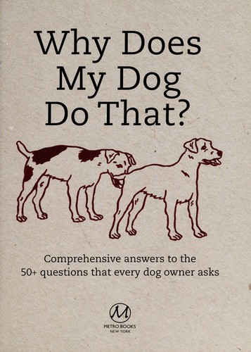 Why Does My Dog Do That?: Comprehensive Answers to the 50 Questions That Every D
