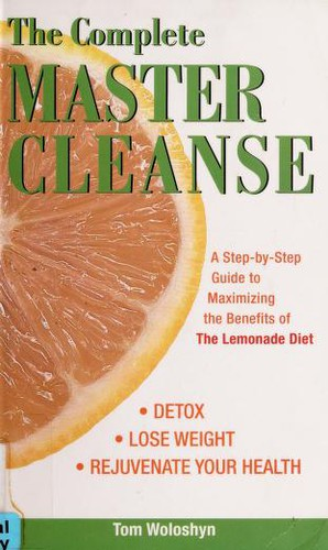 The Complete Master Cleanse: A Step-by-Step Guide to Maximizing the Benefits of