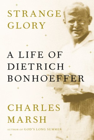 Strange Glory, A Life of Dietrich Bonhoeffer by Marsh, Charles