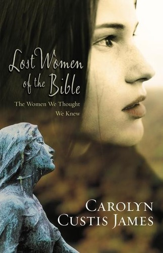Lost Women of the Bible: the Women We Thought We Knew by James, Carolyn Custis
