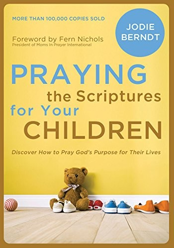 Praying the Scriptures for Your Children: Discover How to Pray God's Purpose for by Berndt, Jodie