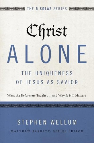 Christ Alone---The Uniqueness of Jesus as Savior: What the Reformers Taught...an by Wellum, Stephen