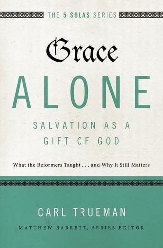 Grace Alone---Salvation as a Gift of God: What the Reformers Taught...and Why It by Trueman, Carl R.