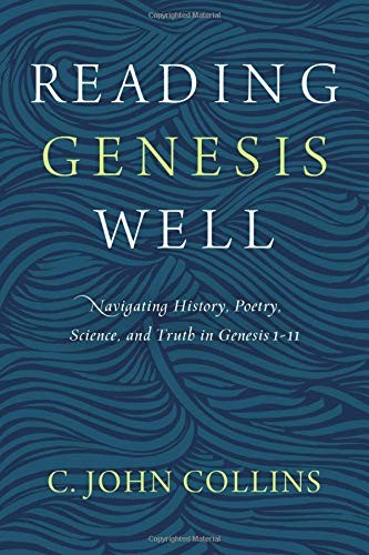 Reading Genesis Well: Navigating History, Poetry, Science, and Truth in Genesis by Collins, C. John