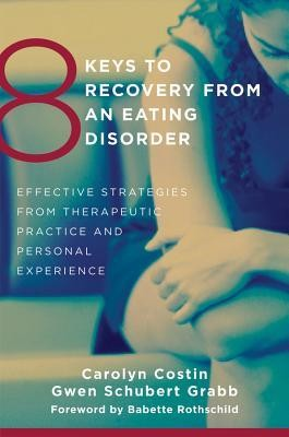 8 Keys to Recovery from and Eating Disorder: Effective Strategies from Therapeutic Practice and Personal Experience